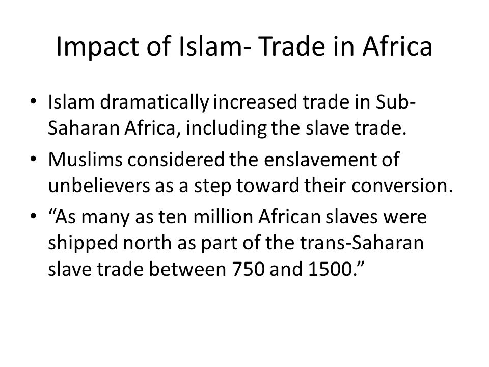 Impact of Islam- Trade in Africa Islam dramatically increased trade in Sub- Saharan Africa, including the slave trade.