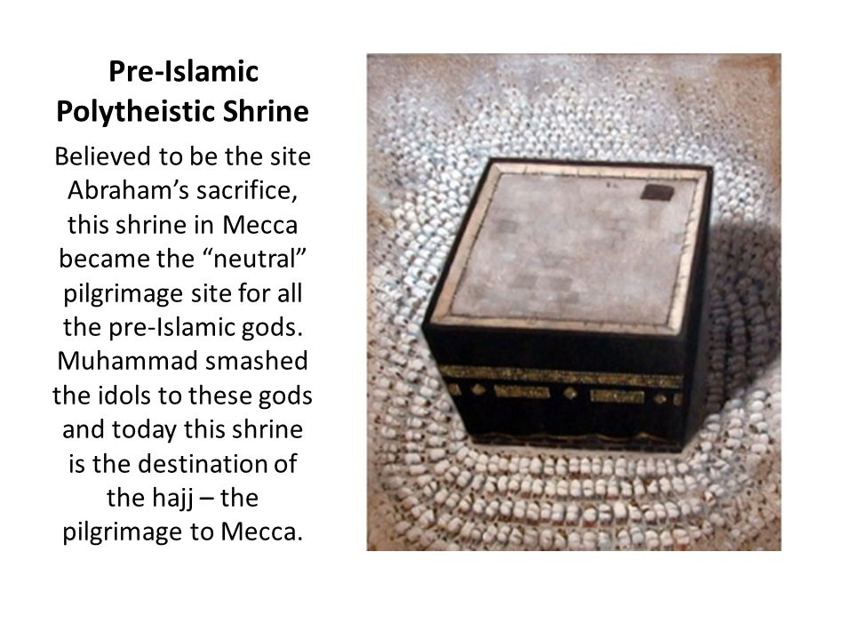 Pre-Islamic Polytheistic Shrine Believed to be the site Abraham's sacrifice, this shrine in Mecca became the neutral pilgrimage site for all the pre-Islamic gods.