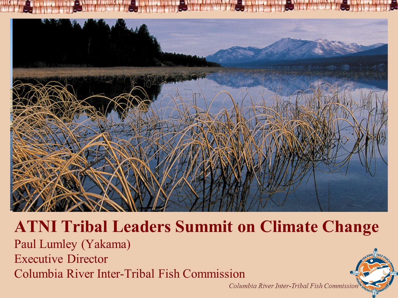 Columbia River Inter-Tribal Fish Commission 1 ATNI Tribal Leaders Summit on Climate Change Paul Lumley (Yakama) Executive Director Columbia River Inter-Tribal Fish Commission