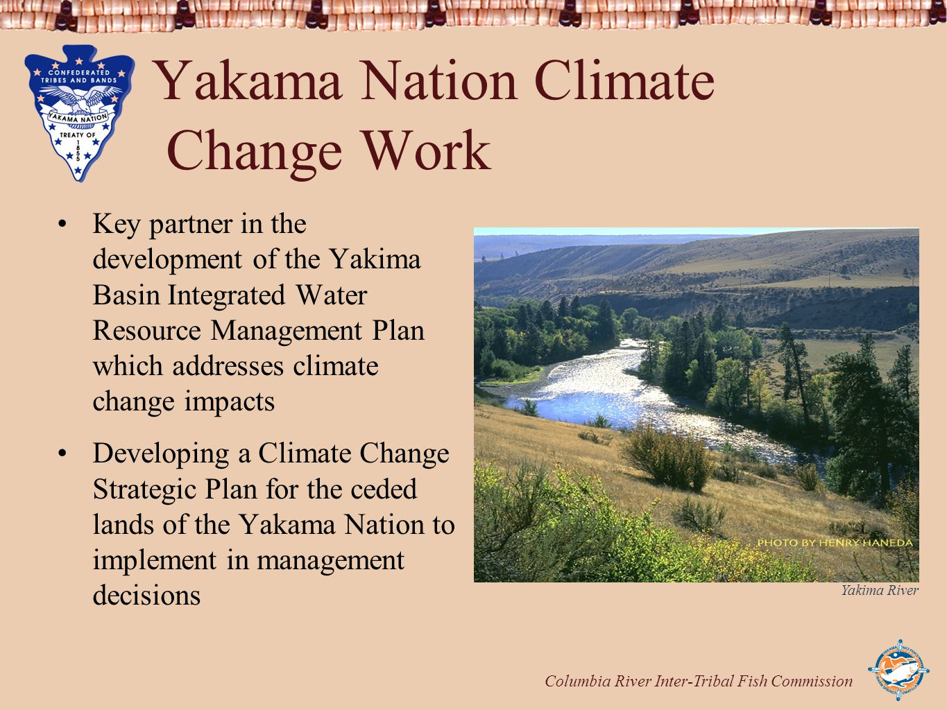 Columbia River Inter-Tribal Fish Commission Yakama Nation Climate Change Work Key partner in the development of the Yakima Basin Integrated Water Resource Management Plan which addresses climate change impacts Developing a Climate Change Strategic Plan for the ceded lands of the Yakama Nation to implement in management decisions Yakima River