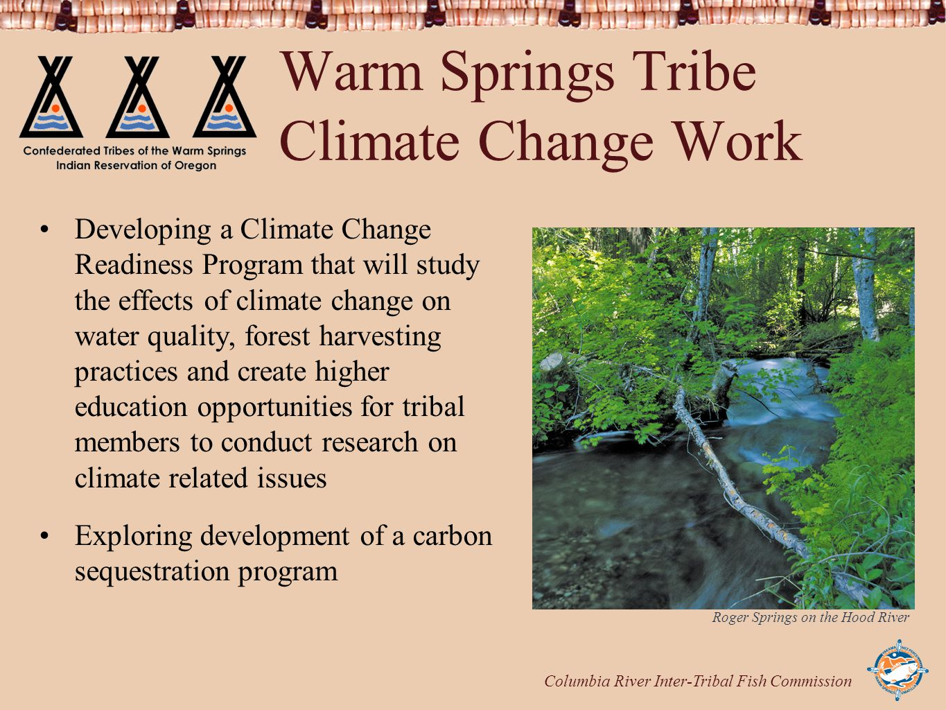 Columbia River Inter-Tribal Fish Commission Warm Springs Tribe Climate Change Work Developing a Climate Change Readiness Program that will study the effects of climate change on water quality, forest harvesting practices and create higher education opportunities for tribal members to conduct research on climate related issues Exploring development of a carbon sequestration program Roger Springs on the Hood River