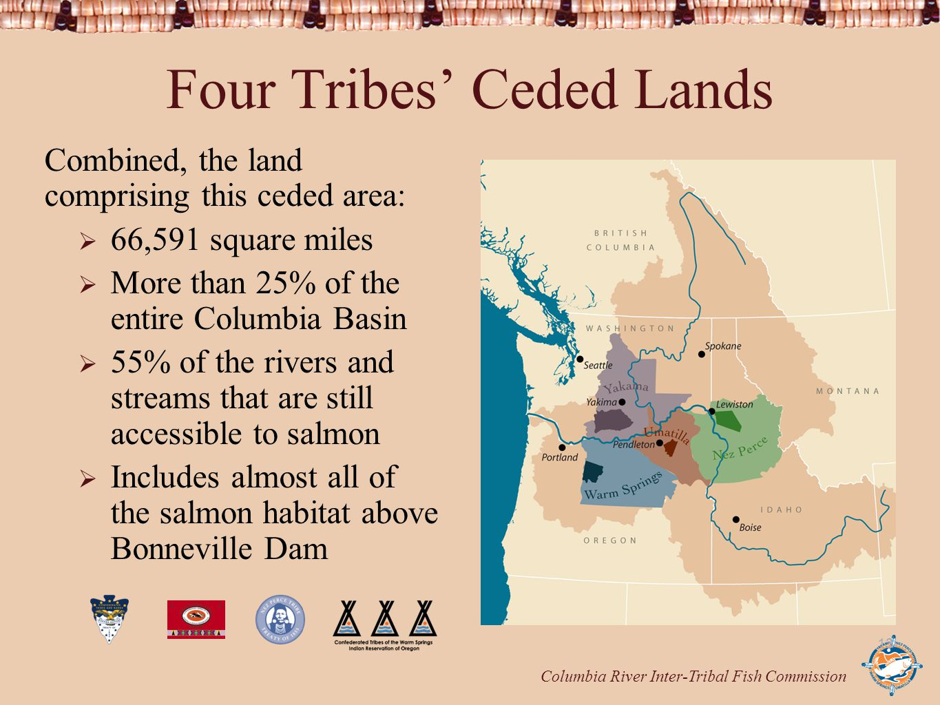 13 Four Tribes' Ceded Lands Combined, the land comprising this ceded area:  66,591 square miles  More than 25% of the entire Columbia Basin  55% of the rivers and streams that are still accessible to salmon  Includes almost all of the salmon habitat above Bonneville Dam