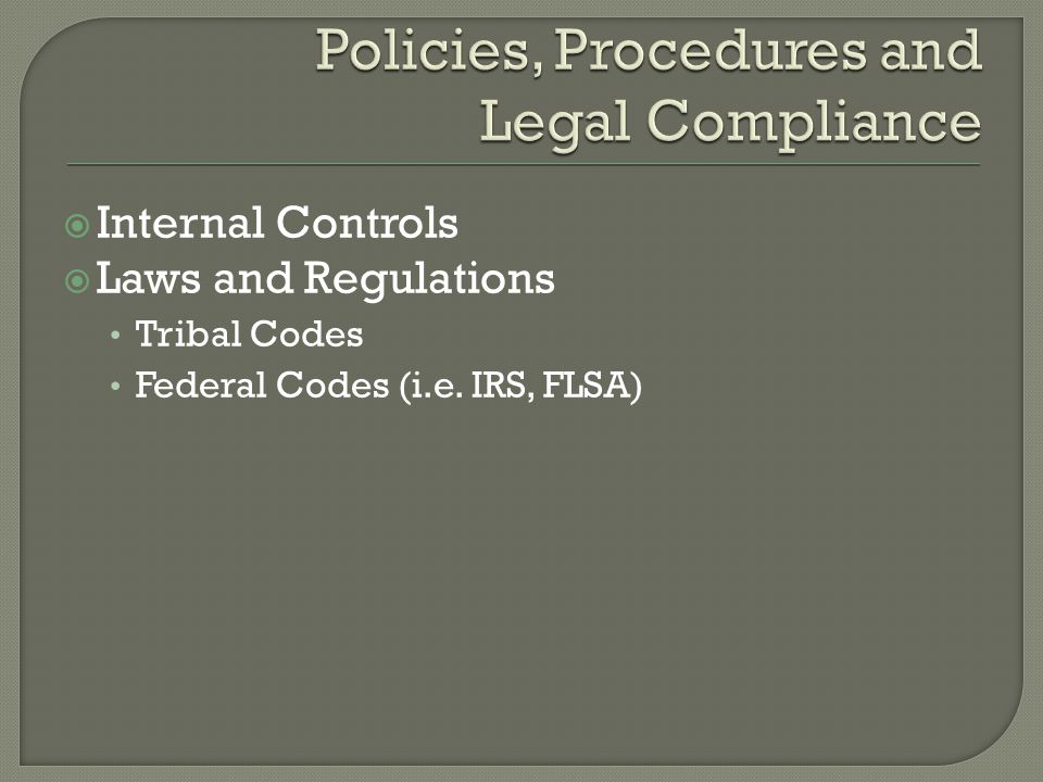  Internal Controls  Laws and Regulations Tribal Codes Federal Codes (i.e. IRS, FLSA)