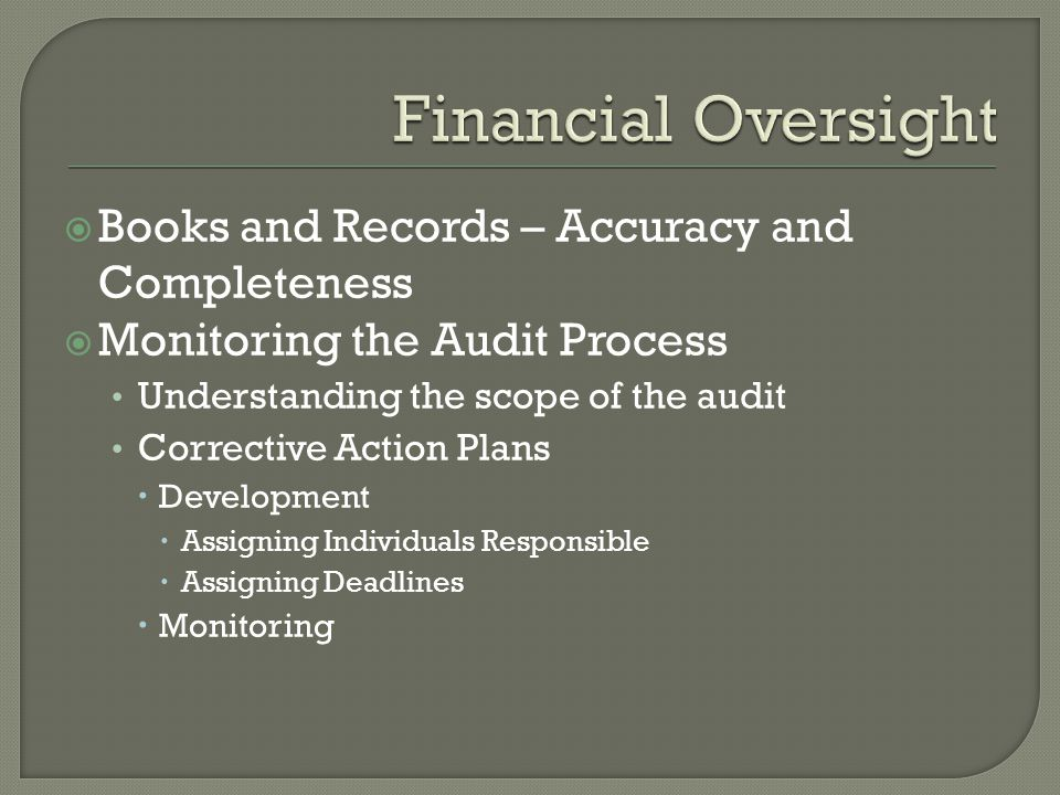  Books and Records – Accuracy and Completeness  Monitoring the Audit Process Understanding the scope of the audit Corrective Action Plans  Development  Assigning Individuals Responsible  Assigning Deadlines  Monitoring