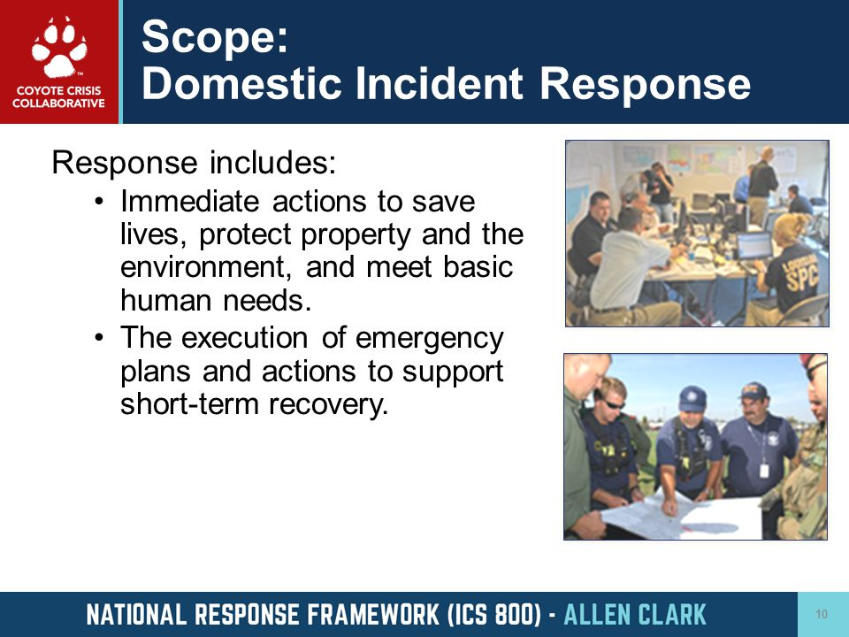 Scope: Domestic Incident Response Response includes: Immediate actions to save lives, protect property and the environment, and meet basic human needs