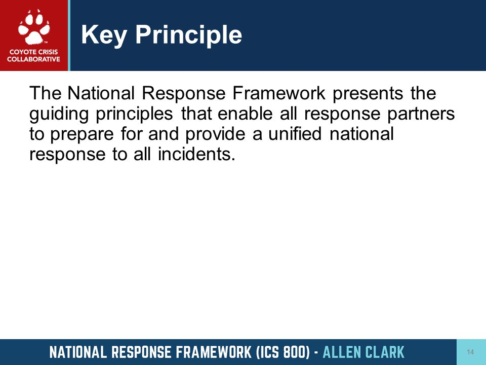 Key Principle The National Response Framework presents the guiding principles that enable all response partners to prepare for and provide a unified n