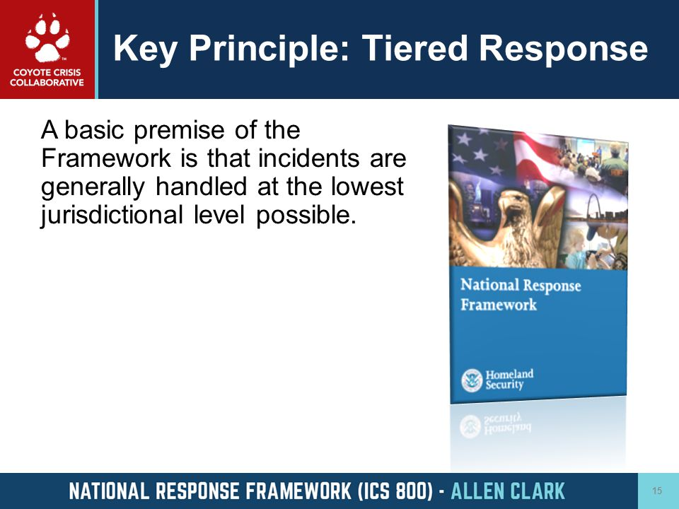 Key Principle: Tiered Response A basic premise of the Framework is that incidents are generally handled at the lowest jurisdictional level possible. 1
