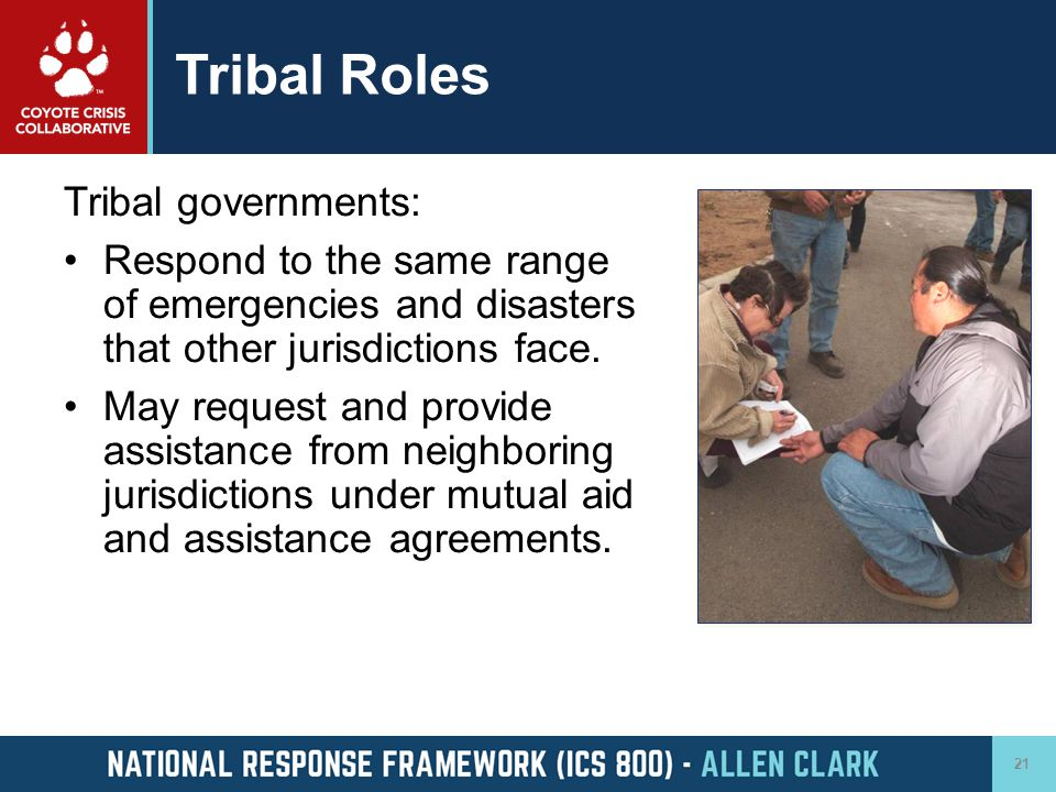 Tribal Roles Tribal governments: Respond to the same range of emergencies and disasters that other jurisdictions face. May request and provide assista