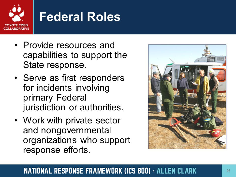 Federal Roles Provide resources and capabilities to support the State response. Serve as first responders for incidents involving primary Federal juri