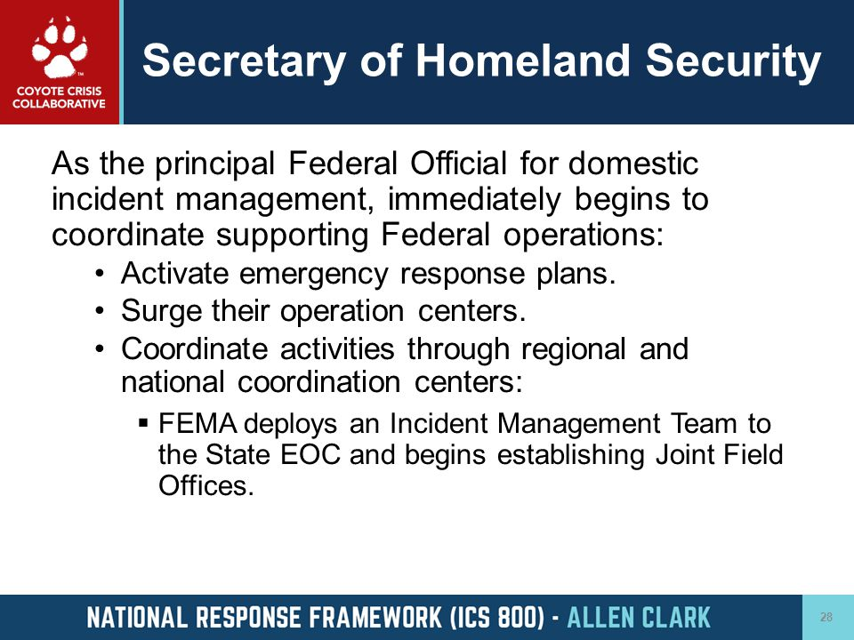 Secretary of Homeland Security As the principal Federal Official for domestic incident management, immediately begins to coordinate supporting Federal