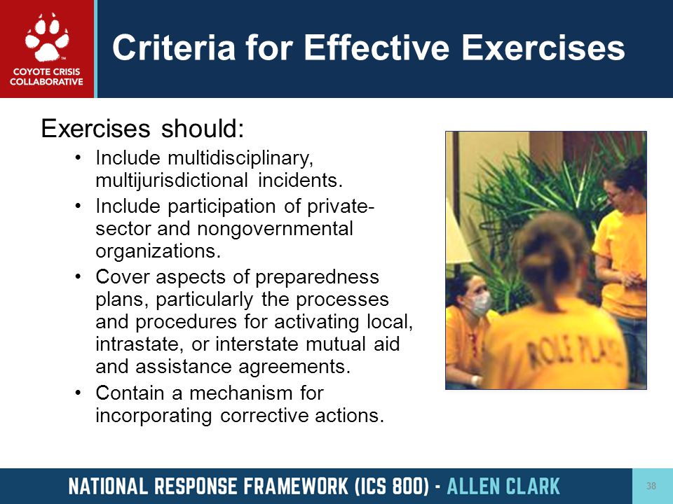 Criteria for Effective Exercises Exercises should: Include multidisciplinary, multijurisdictional incidents. Include participation of private- sector
