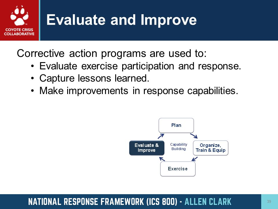 Evaluate and Improve Corrective action programs are used to: Evaluate exercise participation and response. Capture lessons learned. Make improvements