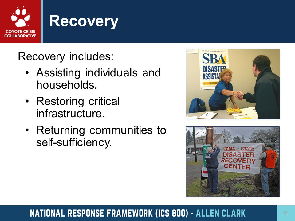 Recovery Recovery includes: Assisting individuals and households. Restoring critical infrastructure. Returning communities to self-sufficiency. 44