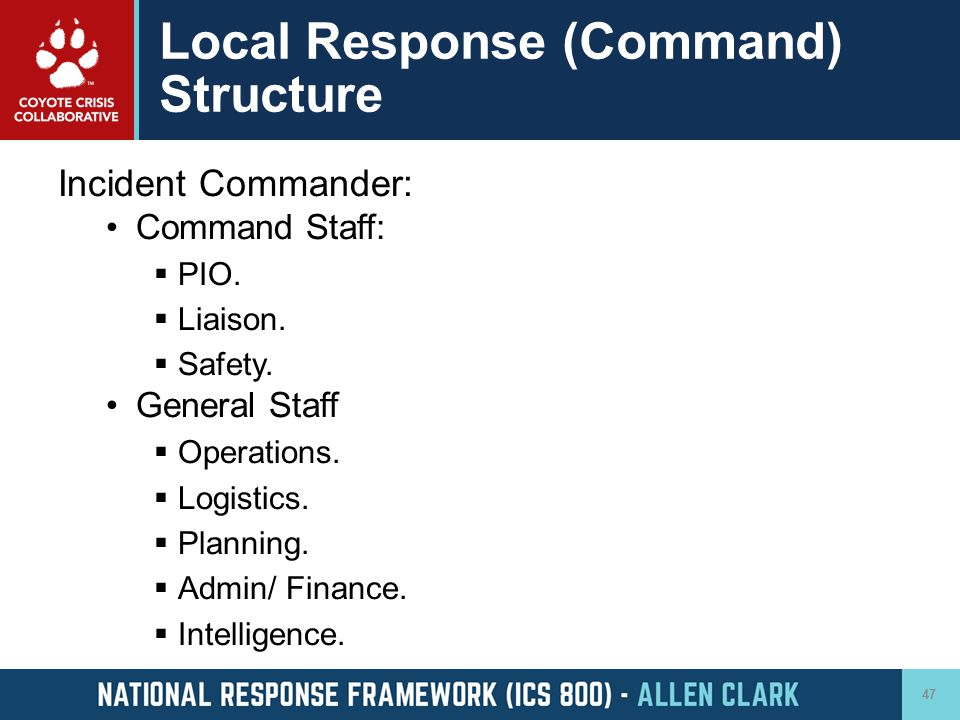 Local Response (Command) Structure Incident Commander: Command Staff:  PIO.  Liaison.  Safety. General Staff  Operations.  Logistics.  Planning.