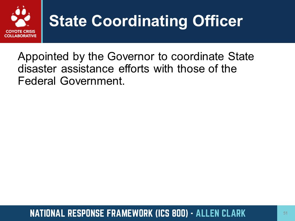 State Coordinating Officer Appointed by the Governor to coordinate State disaster assistance efforts with those of the Federal Government. 51