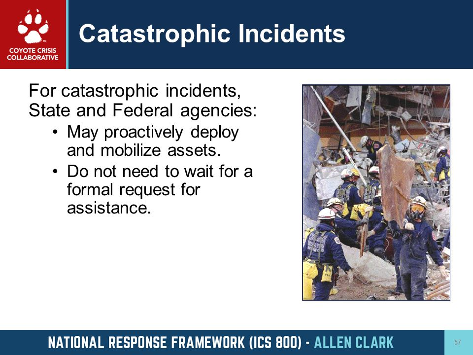 Catastrophic Incidents For catastrophic incidents, State and Federal agencies: May proactively deploy and mobilize assets. Do not need to wait for a f