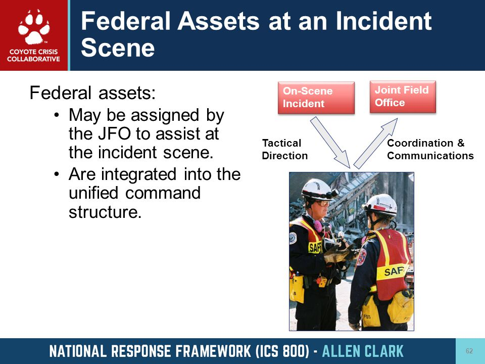 Federal Assets at an Incident Scene Federal assets: May be assigned by the JFO to assist at the incident scene. Are integrated into the unified comman