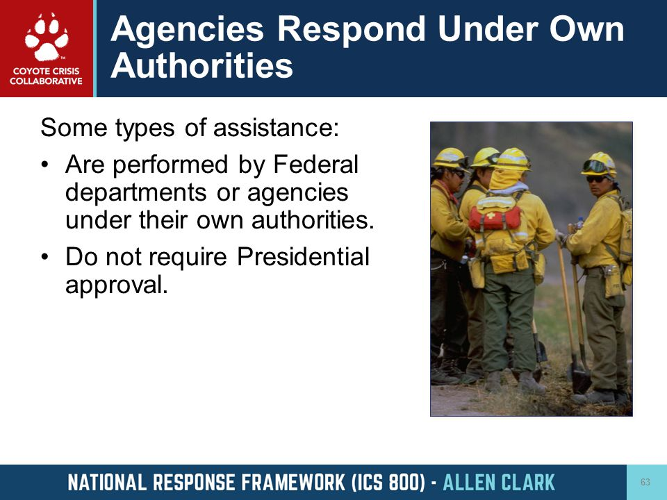 Agencies Respond Under Own Authorities Some types of assistance: Are performed by Federal departments or agencies under their own authorities. Do not