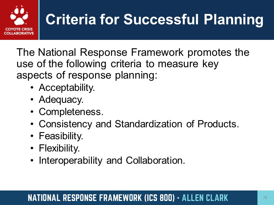 Criteria for Successful Planning The National Response Framework promotes the use of the following criteria to measure key aspects of response plannin