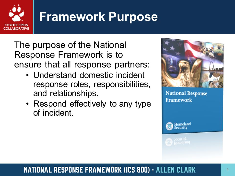 Framework Purpose The purpose of the National Response Framework is to ensure that all response partners: Understand domestic incident response roles,