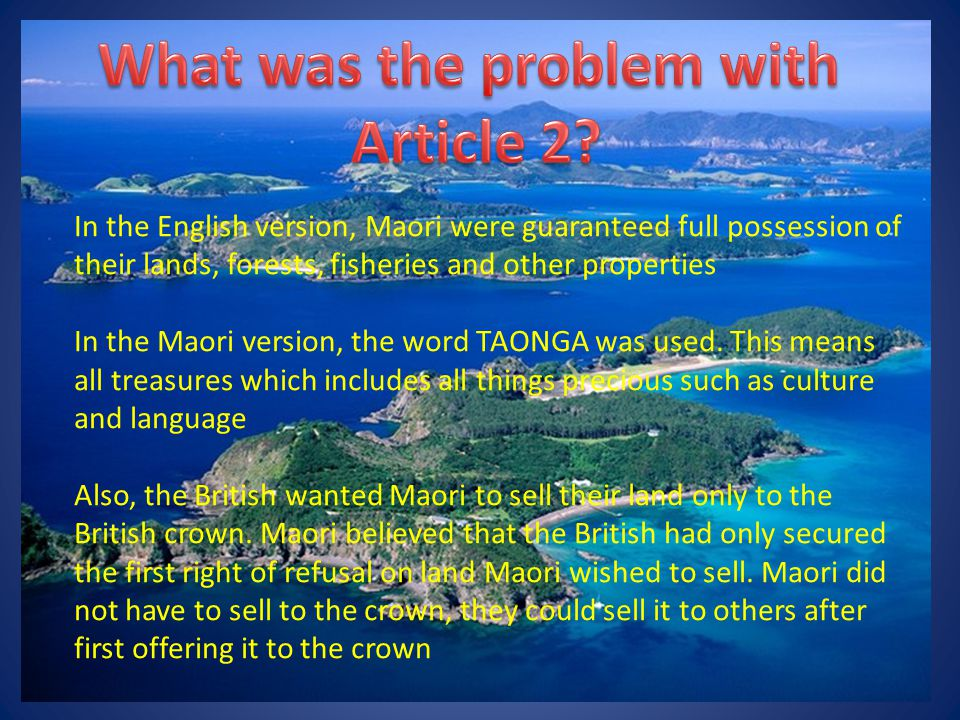 In the English version, Maori were guaranteed full possession of their lands, forests, fisheries and other properties In the Maori version, the word TAONGA was used.