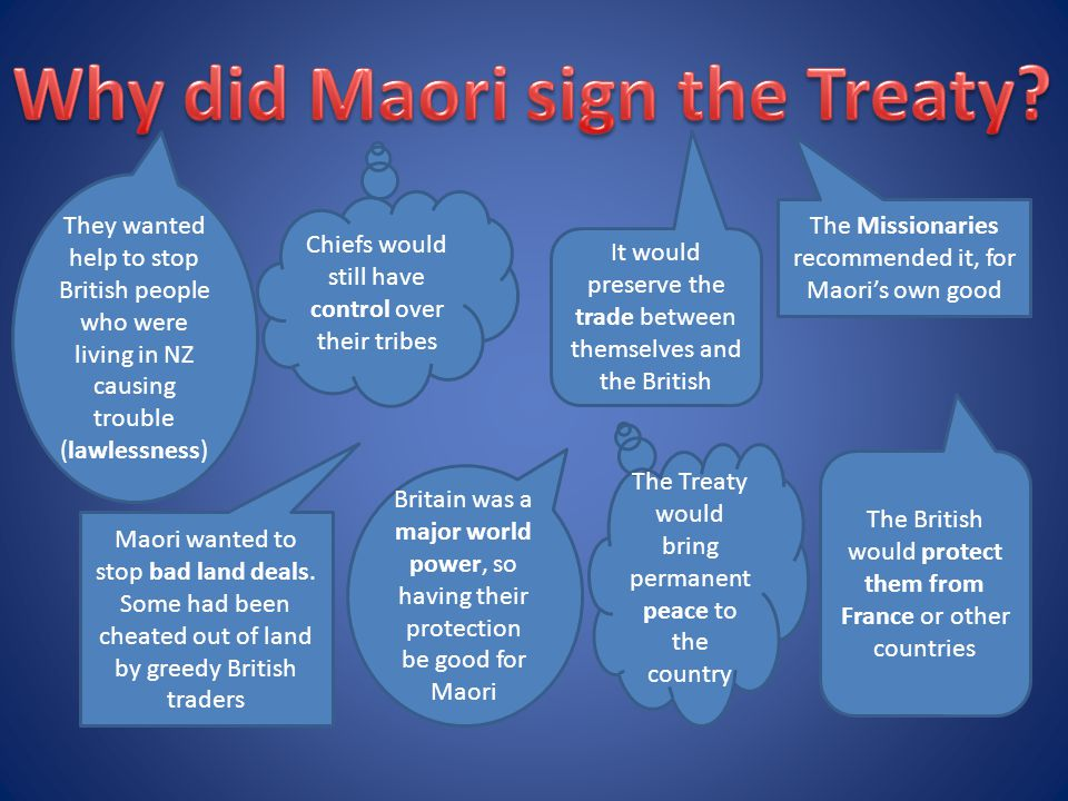 They wanted help to stop British people who were living in NZ causing trouble (lawlessness) It would preserve the trade between themselves and the British The Missionaries recommended it, for Maori's own good Britain was a major world power, so having their protection be good for Maori Maori wanted to stop bad land deals.