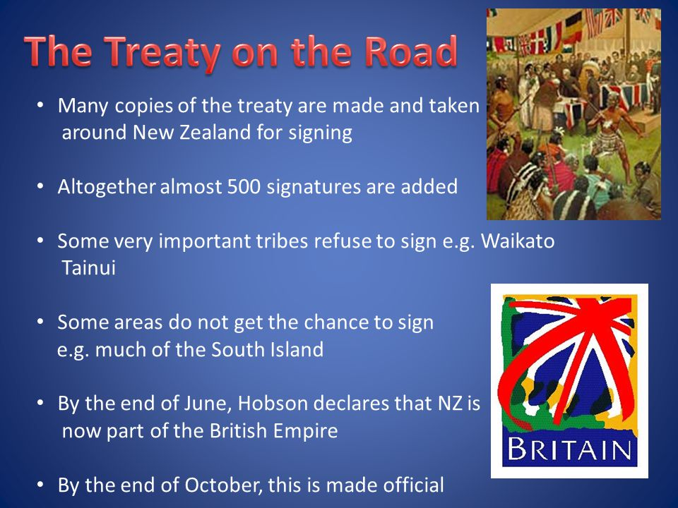 Many copies of the treaty are made and taken around New Zealand for signing Altogether almost 500 signatures are added Some very important tribes refuse to sign e.g.