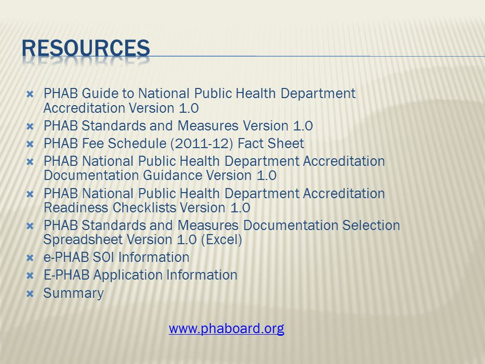 PHAB Guide to National Public Health Department Accreditation Version 1.0  PHAB Standards and Measures Version 1.0  PHAB Fee Schedule (2011-12) Fact Sheet  PHAB National Public Health Department Accreditation Documentation Guidance Version 1.0  PHAB National Public Health Department Accreditation Readiness Checklists Version 1.0  PHAB Standards and Measures Documentation Selection Spreadsheet Version 1.0 (Excel)  e-PHAB SOI Information  E-PHAB Application Information  Summary www.phaboard.org