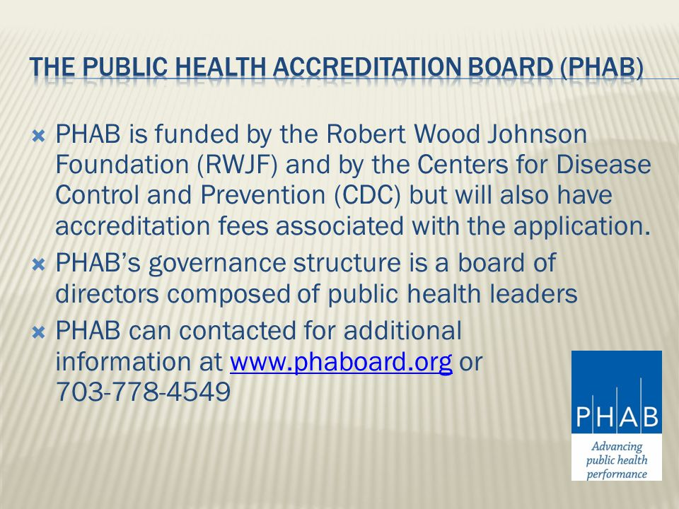  PHAB is funded by the Robert Wood Johnson Foundation (RWJF) and by the Centers for Disease Control and Prevention (CDC) but will also have accreditation fees associated with the application.