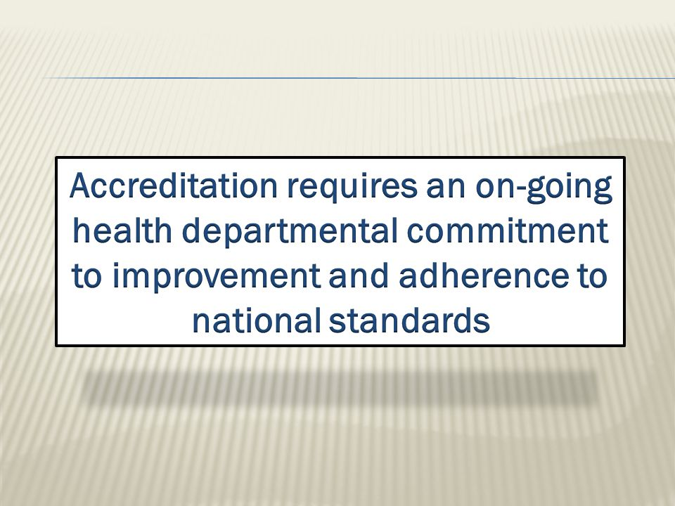  Accreditation can help your health department:  identify successes and opportunities for improvement  promote quality initiatives  energize the workforce and develop a strong team  focus the health department on common goals  evaluate your health department's performance  align your resources with your strategic objectives  deliver results