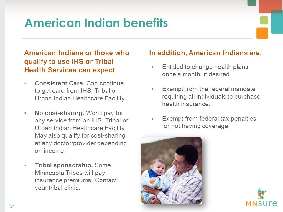 American Indian benefits  Consistent Care. Can continue to get care from IHS, Tribal or Urban Indian Healthcare Facility.  No cost-sharing. Won't pa