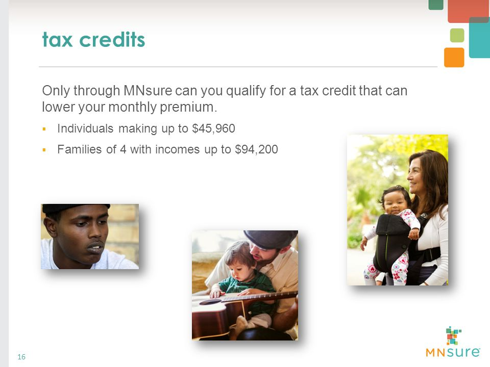 tax credits Only through MNsure can you qualify for a tax credit that can lower your monthly premium.  Individuals making up to $45,960  Families of