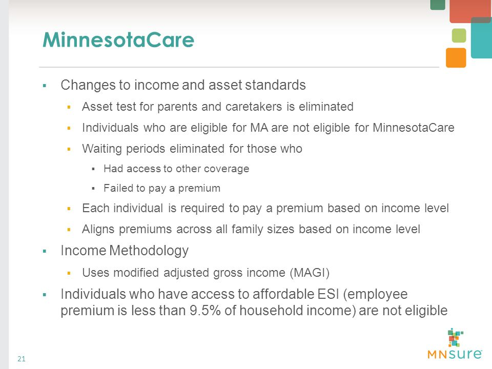 MinnesotaCare 21  Changes to income and asset standards  Asset test for parents and caretakers is eliminated  Individuals who are eligible for MA a