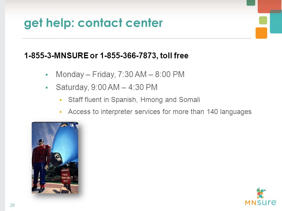 get help: contact center 29  Monday – Friday, 7:30 AM – 8:00 PM  Saturday, 9:00 AM – 4:30 PM  Staff fluent in Spanish, Hmong and Somali  Access to