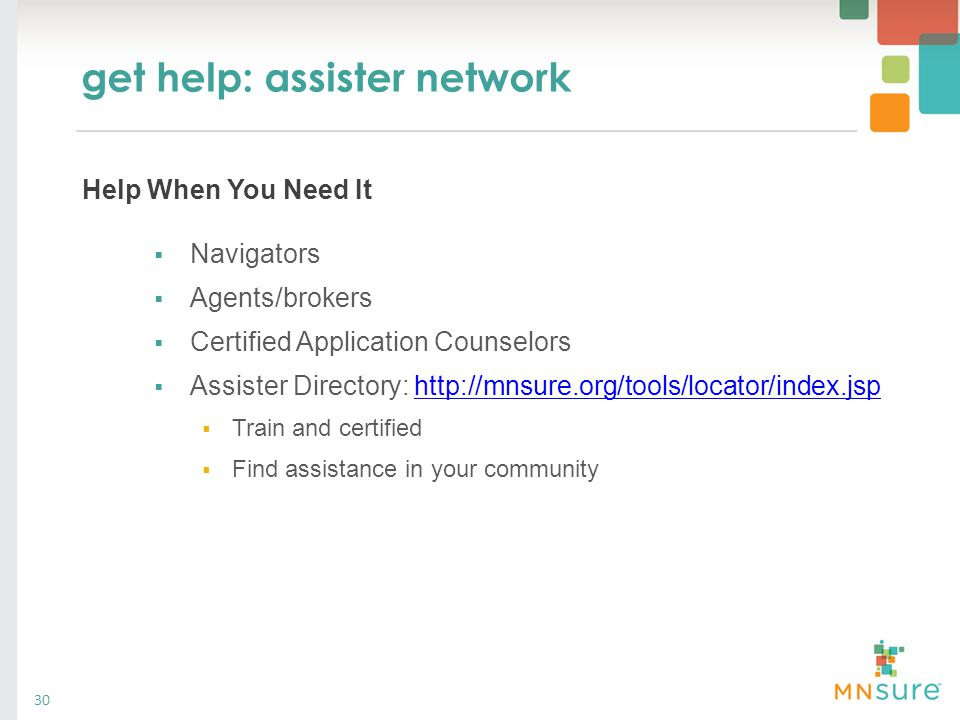 get help: assister network 30  Navigators  Agents/brokers  Certified Application Counselors  Assister Directory: http://mnsure.org/tools/locator/i