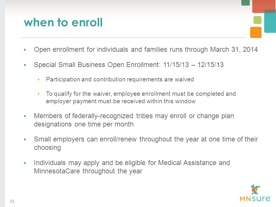 when to enroll  Open enrollment for individuals and families runs through March 31, 2014  Special Small Business Open Enrollment: 11/15/13 – 12/15/1