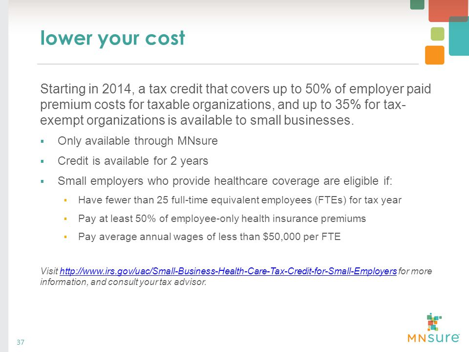 lower your cost Starting in 2014, a tax credit that covers up to 50% of employer paid premium costs for taxable organizations, and up to 35% for tax-