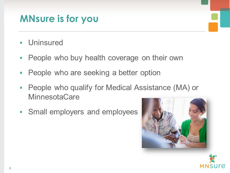 MNsure is for you  Uninsured  People who buy health coverage on their own  People who are seeking a better option  People who qualify for Medical
