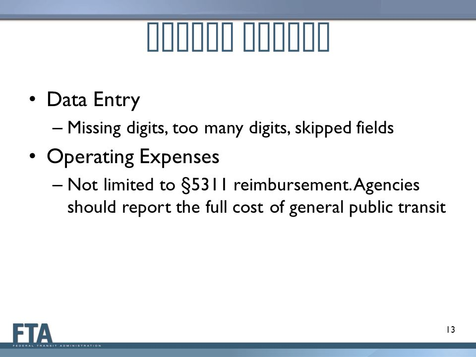 Common Issues Data Entry – Missing digits, too many digits, skipped fields Operating Expenses – Not limited to §5311 reimbursement.
