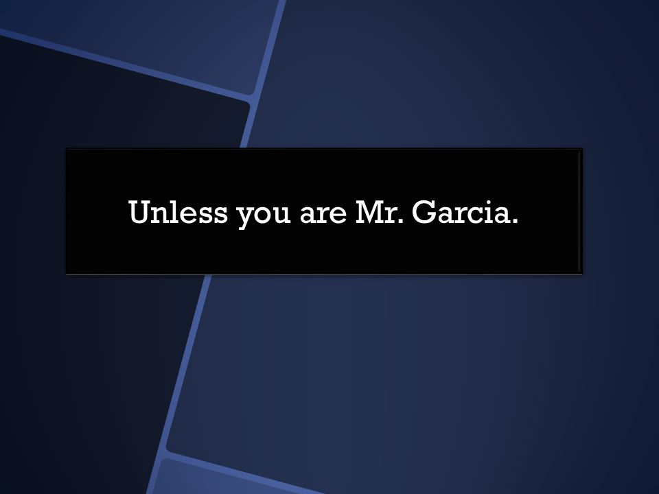 Unless you are Mr. Garcia.