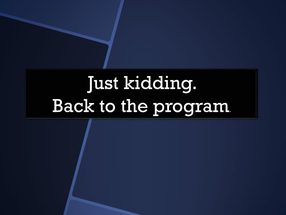 Just kidding. Back to the program. Just kidding. Back to the program.