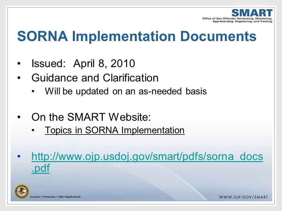 SORNA Implementation Documents Issued:April 8, 2010 Guidance and Clarification Will be updated on an as-needed basis On the SMART Website: Topics in SORNA Implementation http://www.ojp.usdoj.gov/smart/pdfs/sorna_docs.pdfhttp://www.ojp.usdoj.gov/smart/pdfs/sorna_docs.pdf