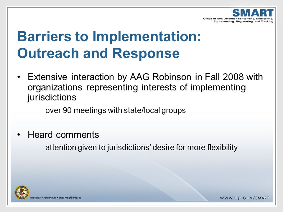 Barriers to Implementation: Outreach and Response Extensive interaction by AAG Robinson in Fall 2008 with organizations representing interests of implementing jurisdictions over 90 meetings with state/local groups Heard comments attention given to jurisdictions' desire for more flexibility