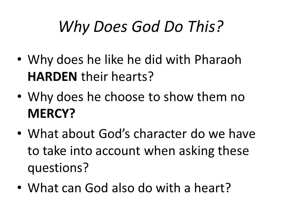 Why Does God Do This. Why does he like he did with Pharaoh HARDEN their hearts.