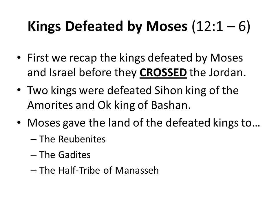 Kings Defeated by Moses (12:1 – 6) First we recap the kings defeated by Moses and Israel before they CROSSED the Jordan.