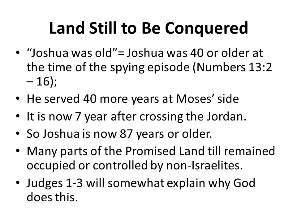 Land Still to Be Conquered Joshua was old = Joshua was 40 or older at the time of the spying episode (Numbers 13:2 – 16); He served 40 more years at Moses' side It is now 7 year after crossing the Jordan.
