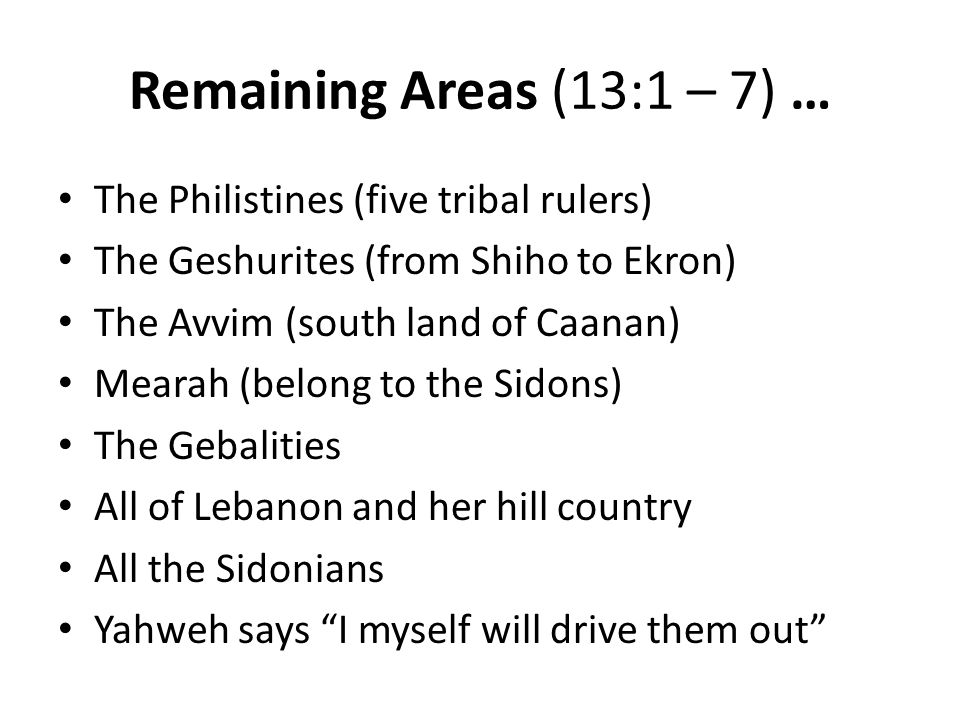 Remaining Areas (13:1 – 7) … The Philistines (five tribal rulers) The Geshurites (from Shiho to Ekron) The Avvim (south land of Caanan) Mearah (belong to the Sidons) The Gebalities All of Lebanon and her hill country All the Sidonians Yahweh says I myself will drive them out