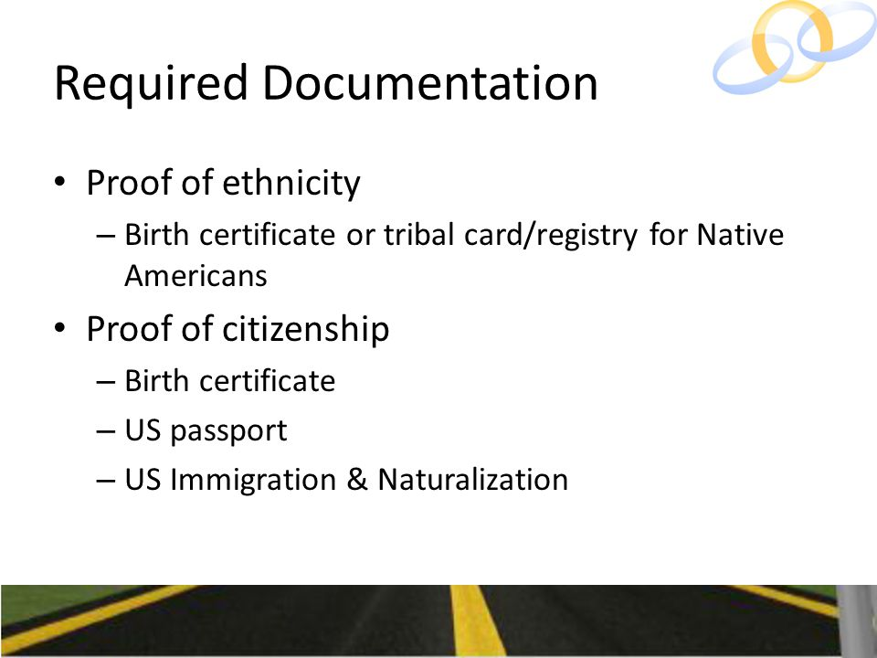 Required Documentation Proof of ethnicity – Birth certificate or tribal card/registry for Native Americans Proof of citizenship – Birth certificate – US passport – US Immigration & Naturalization
