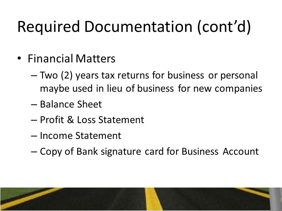 Required Documentation (cont'd) Financial Matters – Two (2) years tax returns for business or personal maybe used in lieu of business for new companies – Balance Sheet – Profit & Loss Statement – Income Statement – Copy of Bank signature card for Business Account
