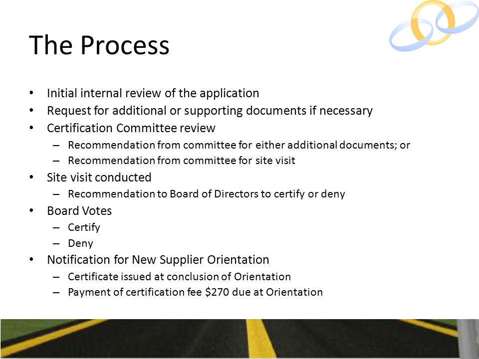 The Process Initial internal review of the application Request for additional or supporting documents if necessary Certification Committee review – Recommendation from committee for either additional documents; or – Recommendation from committee for site visit Site visit conducted – Recommendation to Board of Directors to certify or deny Board Votes – Certify – Deny Notification for New Supplier Orientation – Certificate issued at conclusion of Orientation – Payment of certification fee $270 due at Orientation